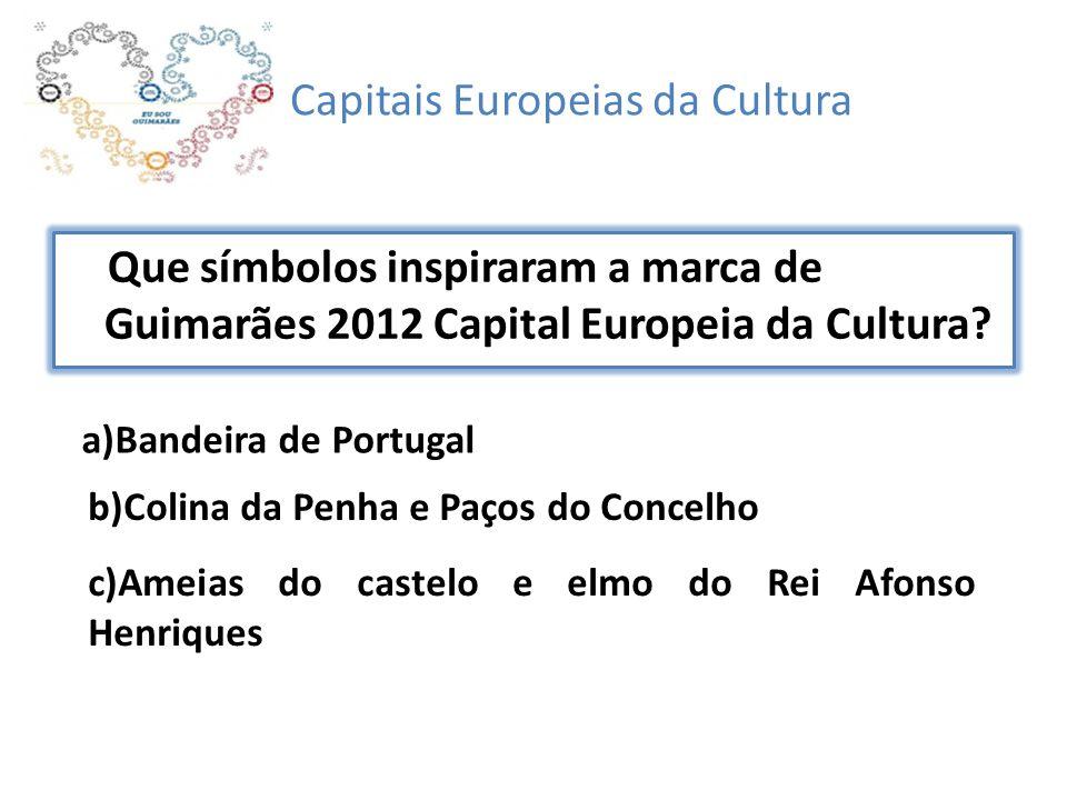 Capitais Europeias da Cultura Que símbolos inspiraram a marca de Guimarães 2012 Capital Europeia da Cultura? a)Bandeira de Portugal b)Colina da Penha