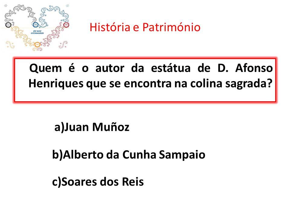História e Património Quem é o autor da estátua de D. Afonso Henriques que se encontra na colina sagrada? c)Soares dos Reis b)Alberto da Cunha Sampaio