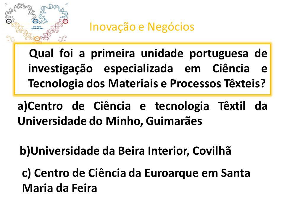 Inovação e Negócios Qual foi a primeira unidade portuguesa de investigação especializada em Ciência e Tecnologia dos Materiais e Processos Têxteis? b)