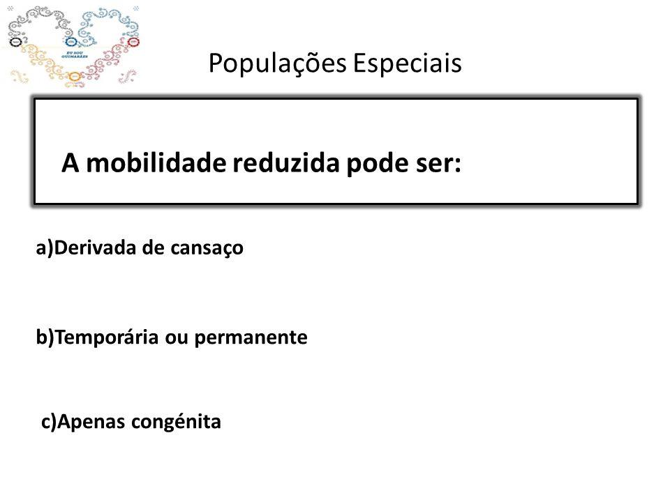 Populações Especiais A mobilidade reduzida pode ser: a)Derivada de cansaço b)Temporária ou permanente c)Apenas congénita