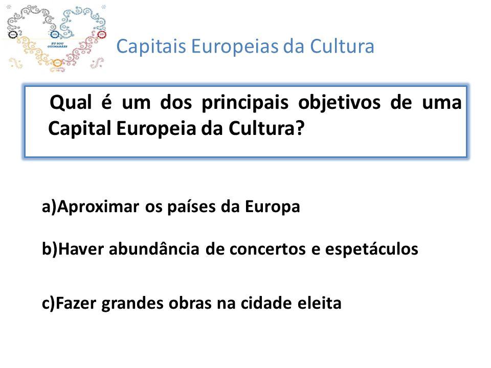 Capitais Europeias da Cultura Qual é um dos principais objetivos de uma Capital Europeia da Cultura? b)Haver abundância de concertos e espetáculos a)A