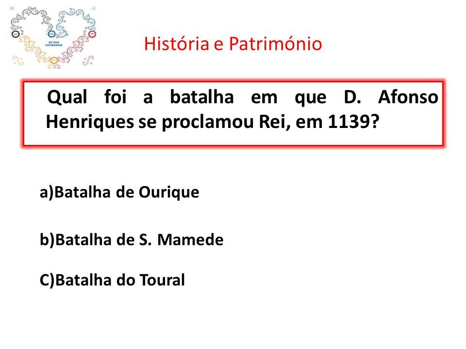 História e Património Qual foi a batalha em que D. Afonso Henriques se proclamou Rei, em 1139? a)Batalha de Ourique b)Batalha de S. Mamede C)Batalha d