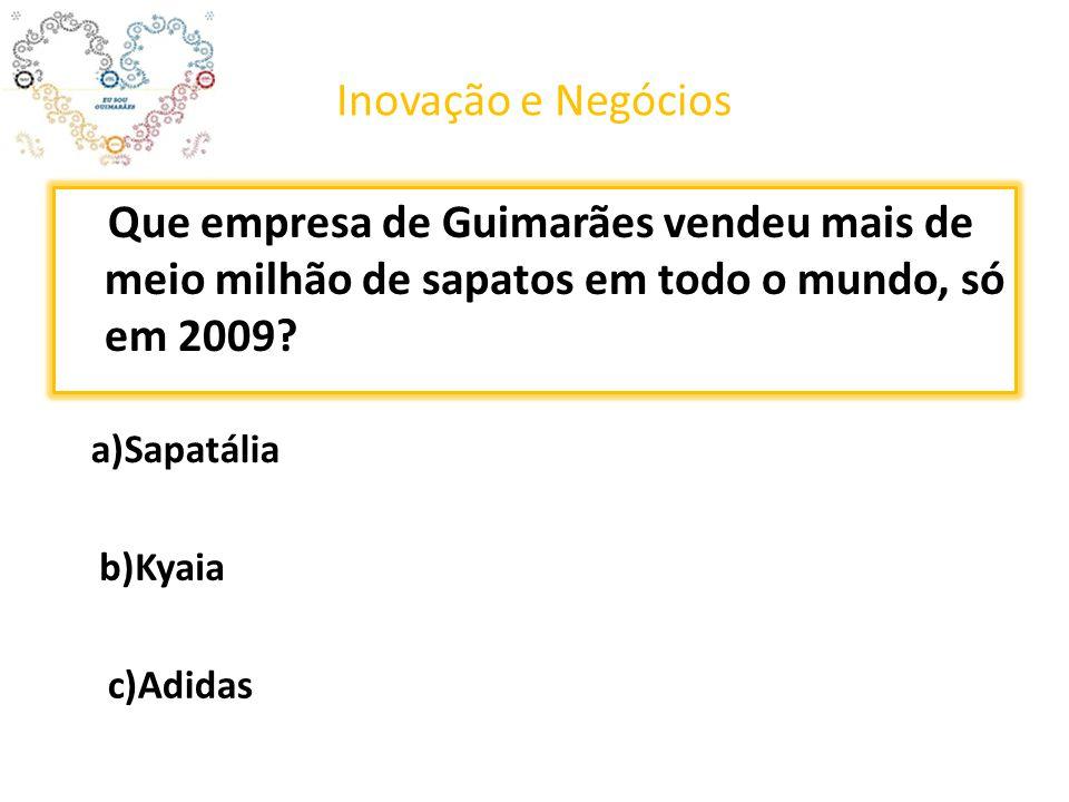 Inovação e Negócios Que empresa de Guimarães vendeu mais de meio milhão de sapatos em todo o mundo, só em 2009? a)Sapatália c)Adidas b)Kyaia