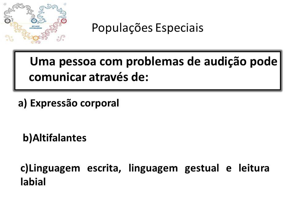 Populações Especiais Uma pessoa com problemas de audição pode comunicar através de: a) Expressão corporal b)Altifalantes c)Linguagem escrita, linguagem gestual e leitura labial