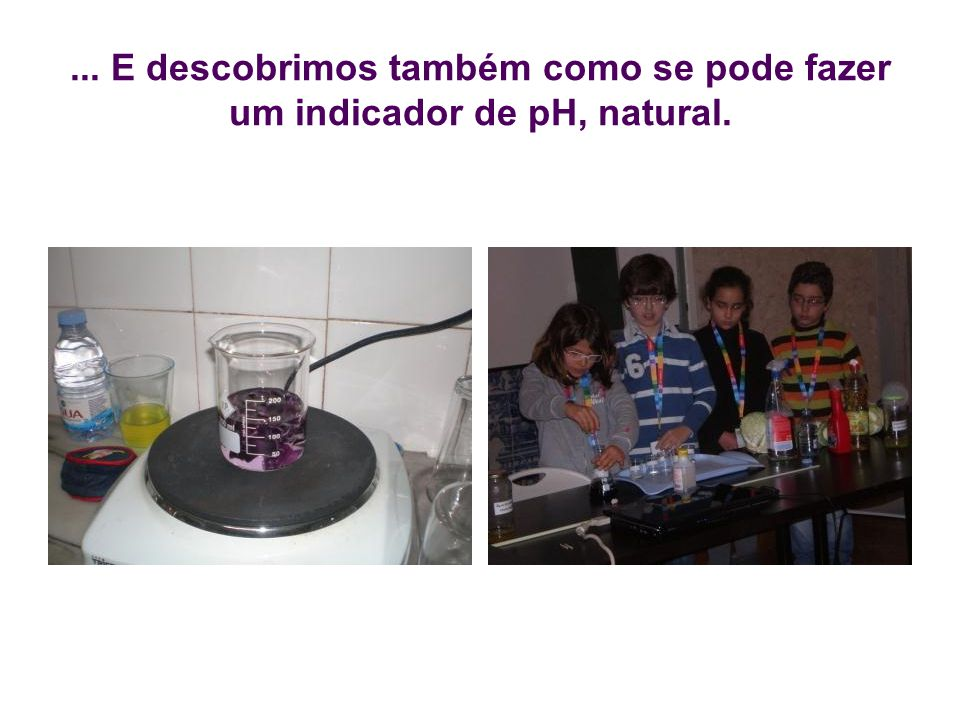 ... E descobrimos também como se pode fazer um indicador de pH, natural.