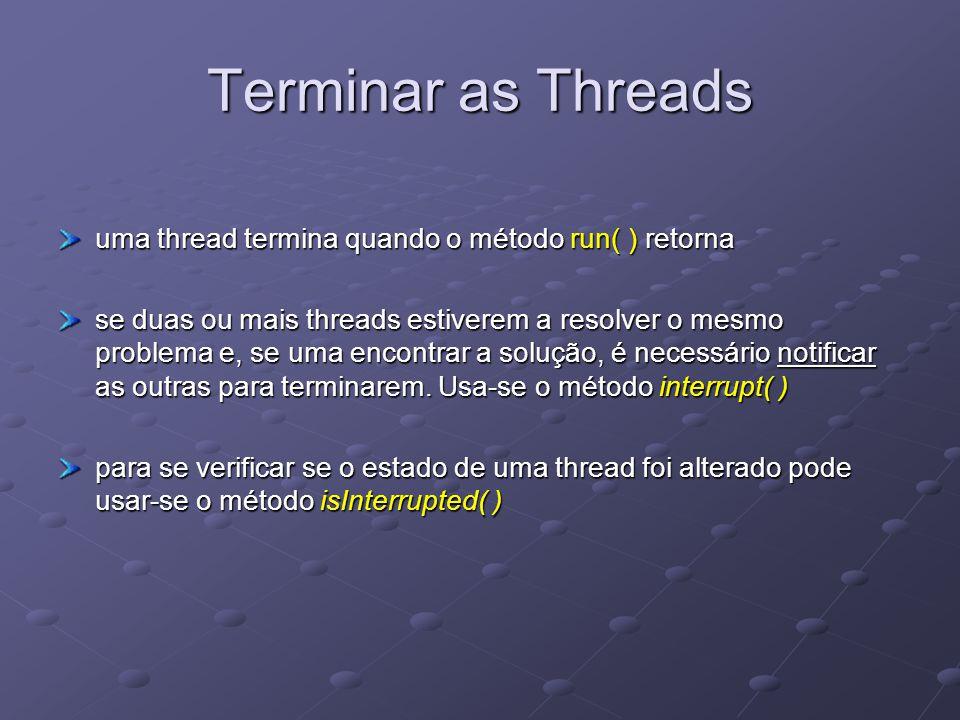 Terminar as Threads uma thread termina quando o método run( ) retorna se duas ou mais threads estiverem a resolver o mesmo problema e, se uma encontrar a solução, é necessário notificar as outras para terminarem.