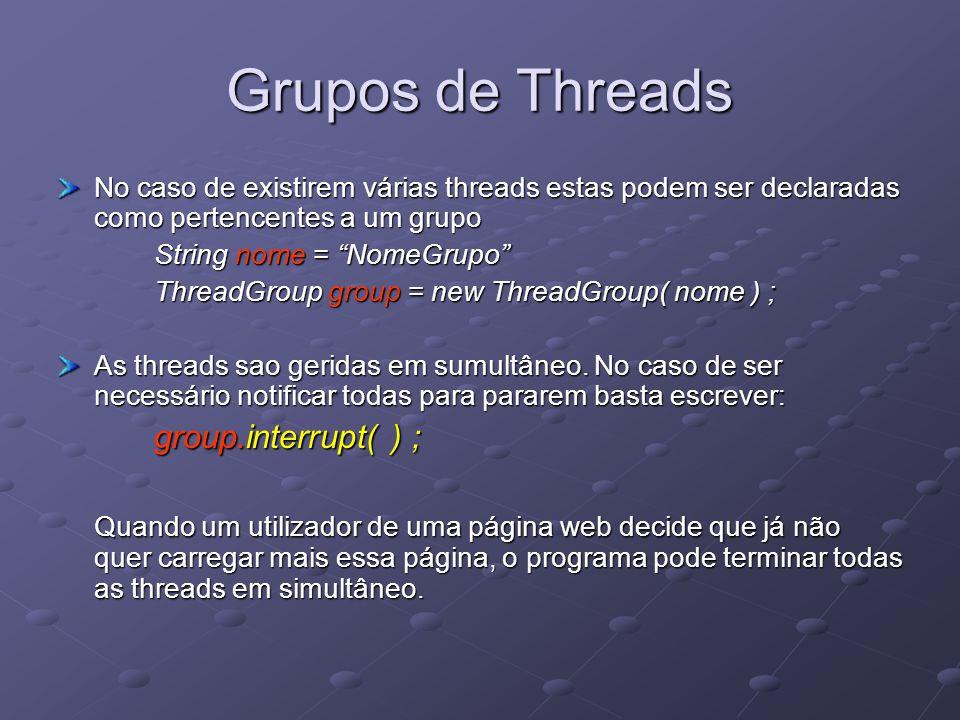 Grupos de Threads No caso de existirem várias threads estas podem ser declaradas como pertencentes a um grupo String nome = NomeGrupo ThreadGroup group = new ThreadGroup( nome ) ; As threads sao geridas em sumultâneo.