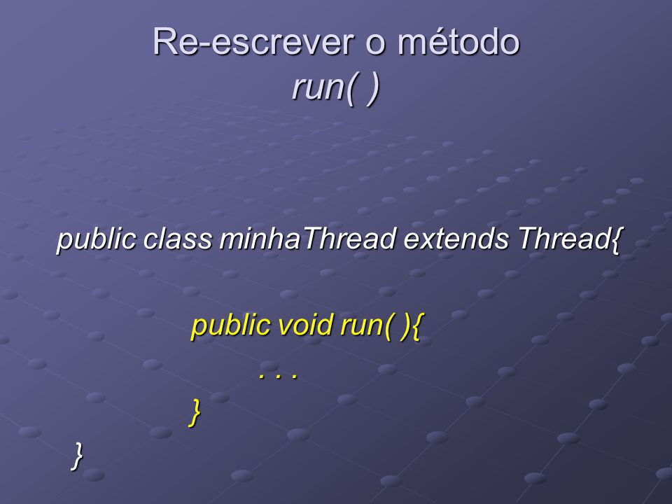 Na classe MinhaThread por exemplo, o método run( ) podia ter sido escrito da seguinte forma: public void run(){ try{ try{ for( int i=1; for( int i=1; i <= REPETICOES && .