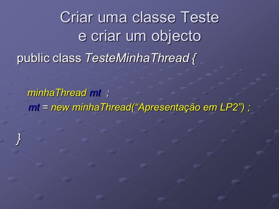 Criar uma classe Teste e criar um objecto public class TesteMinhaThread { minhaThread mt ; minhaThread mt ; mt = new minhaThread( Apresentação em LP2 ) ; mt = new minhaThread( Apresentação em LP2 ) ;}