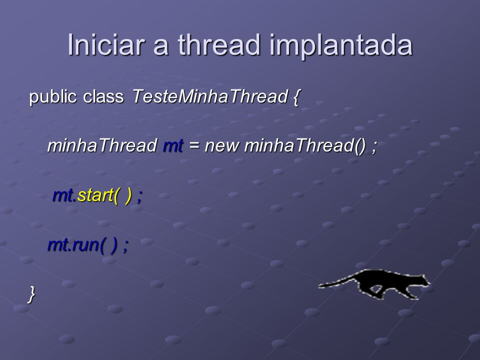 Iniciar a thread implantada public class TesteMinhaThread { minhaThread mt = new minhaThread() ; minhaThread mt = new minhaThread() ; mt.start( ) ; mt.start( ) ; mt.run( ) ; }