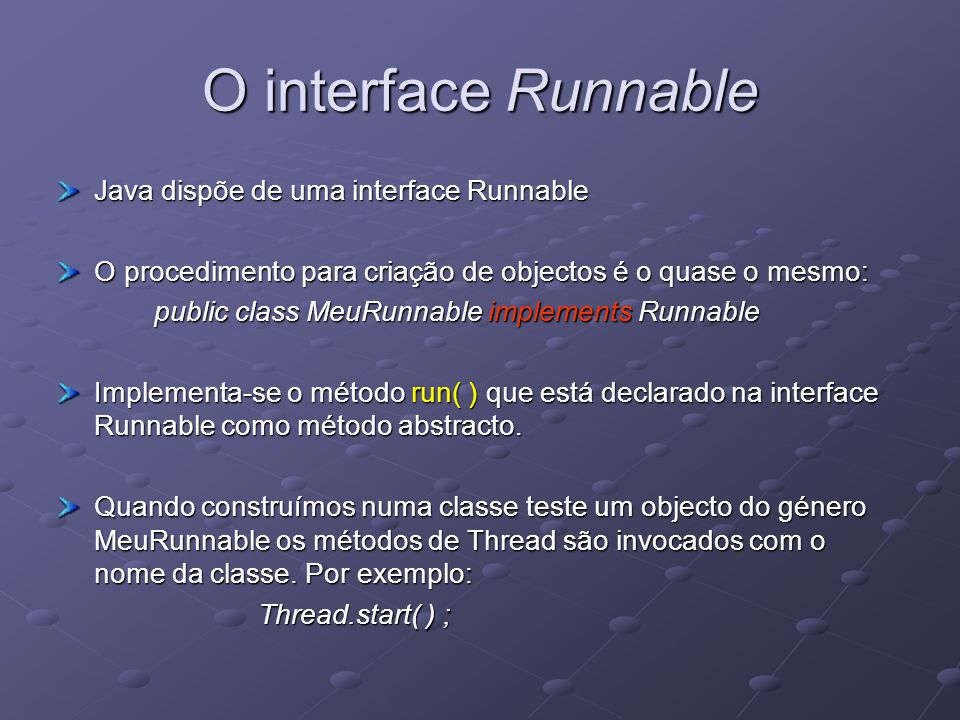 O interface Runnable Java dispõe de uma interface Runnable O procedimento para criação de objectos é o quase o mesmo: public class MeuRunnable implements Runnable Implementa-se o método run( ) que está declarado na interface Runnable como método abstracto.