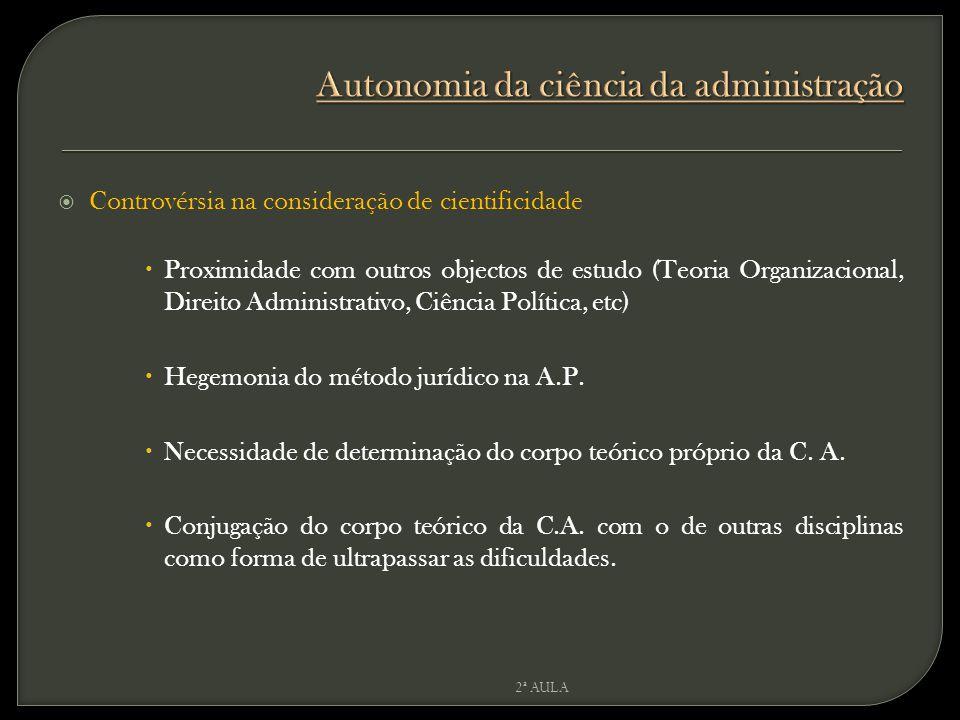  Controvérsia na consideração de cientificidade  Proximidade com outros objectos de estudo (Teoria Organizacional, Direito Administrativo, Ciência Política, etc)  Hegemonia do método jurídico na A.P.