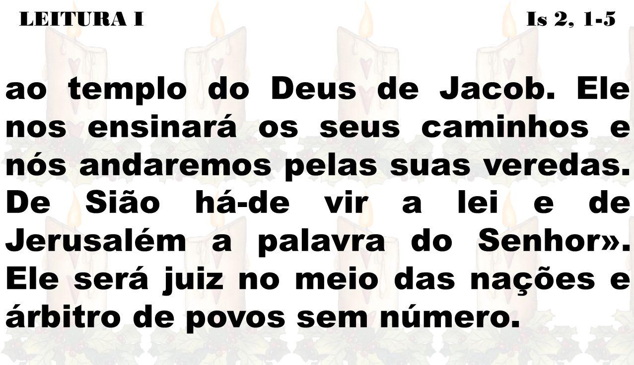 LEITURA I Is 2, 1-5 ao templo do Deus de Jacob. Ele nos ensinará os seus caminhos e nós andaremos pelas suas veredas. De Sião há-de vir a lei e de Jer