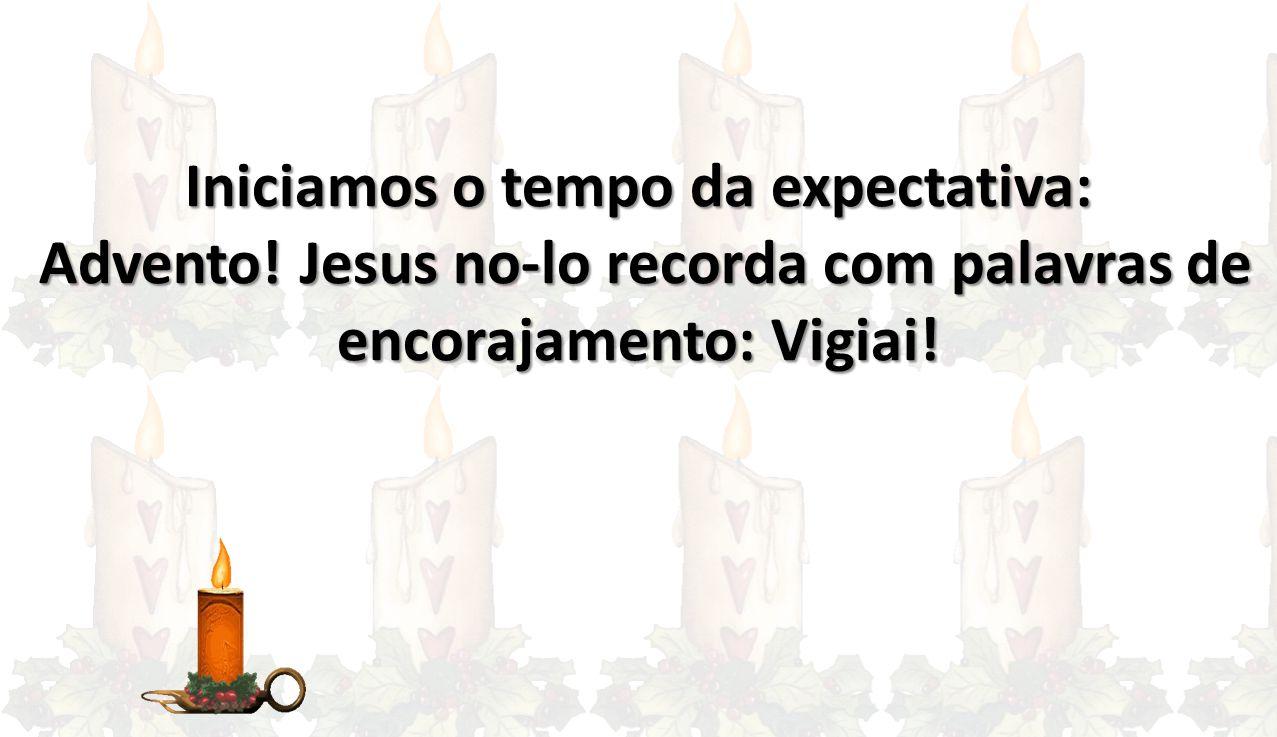 Iniciamos o tempo da expectativa: Advento! Jesus no-lo recorda com palavras de encorajamento: Vigiai! Advento! Jesus no-lo recorda com palavras de enc