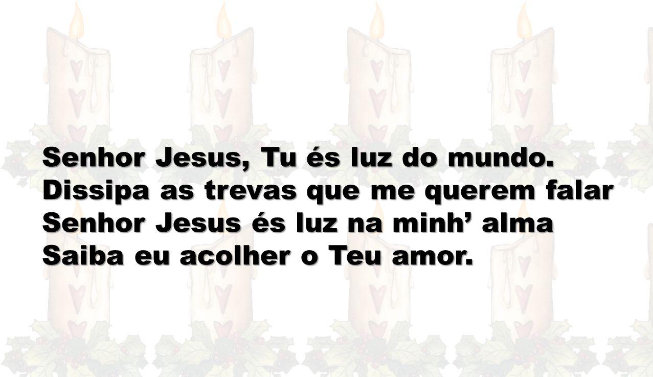 Senhor Jesus, Tu és luz do mundo. Dissipa as trevas que me querem falar Senhor Jesus és luz na minh' alma Saiba eu acolher o Teu amor.