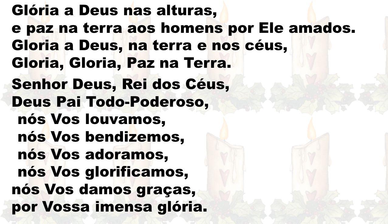 Glória a Deus nas alturas, e paz na terra aos homens por Ele amados. Gloria a Deus, na terra e nos céus, Gloria, Gloria, Paz na Terra. Senhor Deus, Re