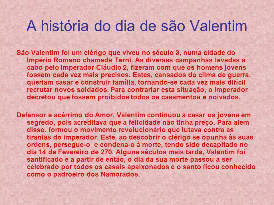 A história do dia de são Valentim São Valentim foi um clérigo que viveu no século 3, numa cidade do Império Romano chamada Terni.