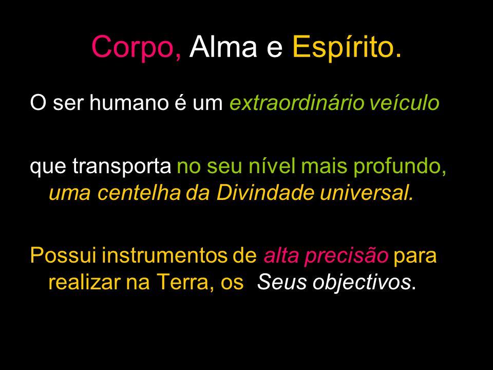 Corpo, Alma e Espírito. O ser humano é um extraordinário veículo que transporta no seu nível mais profundo, uma centelha da Divindade universal. Possu