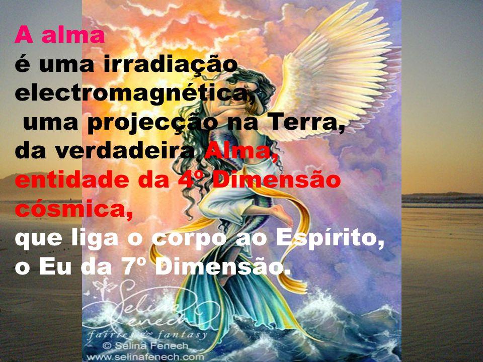 A alma é uma irradiação electromagnética, uma projecção na Terra, da verdadeira Alma, entidade da 4º Dimensão cósmica, que liga o corpo ao Espírito, o