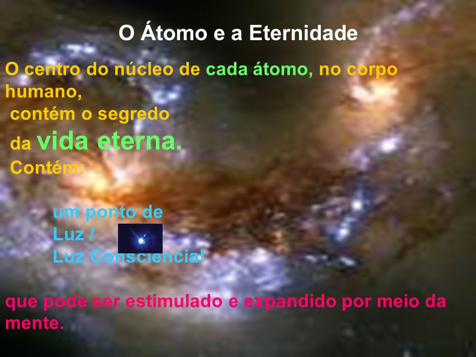 O Átomo e a Eternidade O centro do núcleo de cada átomo, no corpo humano, contém o segredo da vida eterna. Contém: um ponto de Luz / Luz Consciência!