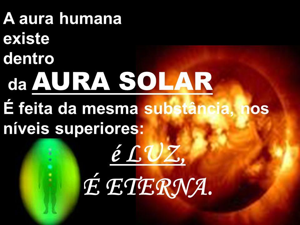 A aura humana existe dentro da AURA SOLAR É feita da mesma substância, nos níveis superiores: é LUZ, É ETERNA.
