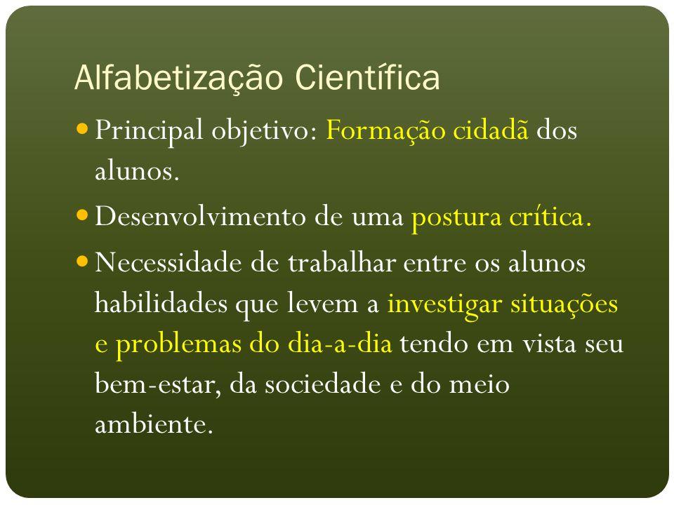 Alfabetização Científica Principal objetivo: Formação cidadã dos alunos. Desenvolvimento de uma postura crítica. Necessidade de trabalhar entre os alu