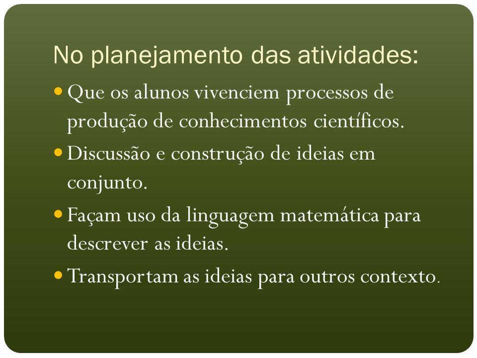No planejamento das atividades: Que os alunos vivenciem processos de produção de conhecimentos científicos. Discussão e construção de ideias em conjun