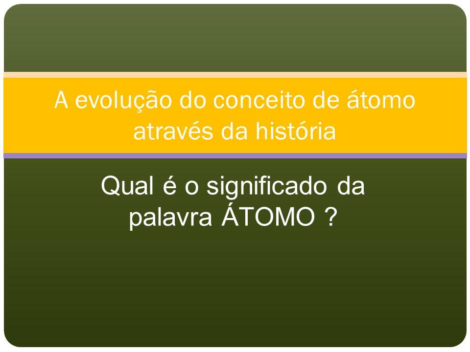 A evolução do conceito de átomo através da história Qual é o significado da palavra ÁTOMO ?