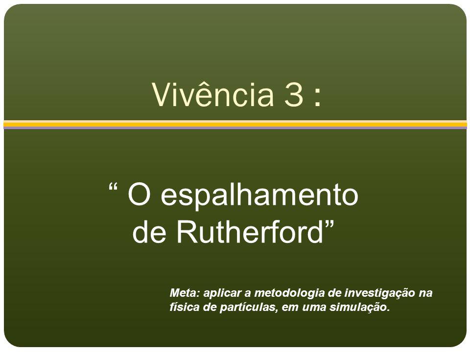 """Vivência 3 : """" O espalhamento de Rutherford"""" Meta: aplicar a metodologia de investigação na física de partículas, em uma simulação."""