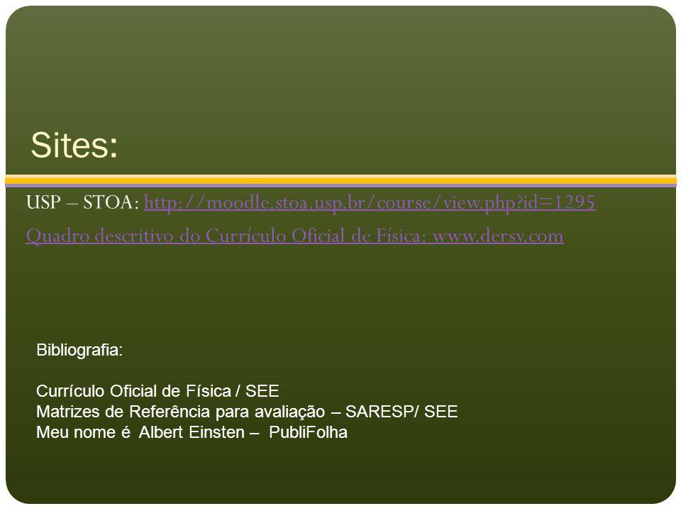 Sites: USP – STOA: http://moodle.stoa.usp.br/course/view.php?id=1295http://moodle.stoa.usp.br/course/view.php?id=1295 Quadro descritivo do Currículo Oficial de Física: www.dersv.com Bibliografia: Currículo Oficial de Física / SEE Matrizes de Referência para avaliação – SARESP/ SEE Meu nome é Albert Einsten – PubliFolha