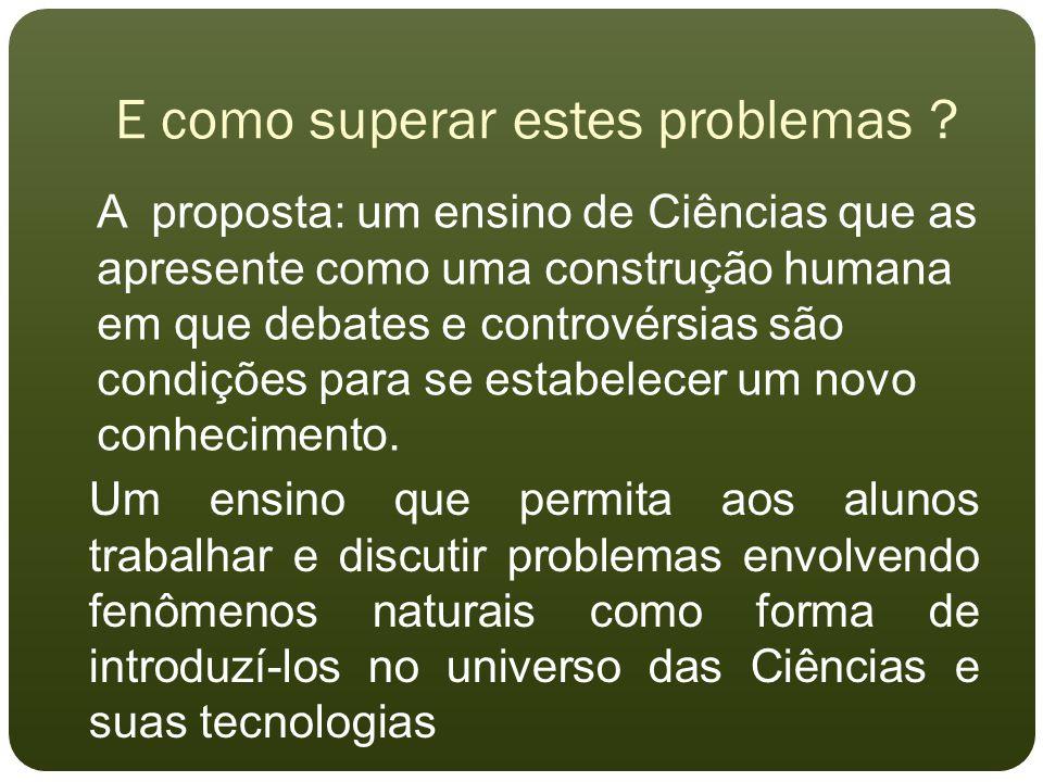 E como superar estes problemas ? A proposta: um ensino de Ciências que as apresente como uma construção humana em que debates e controvérsias são cond