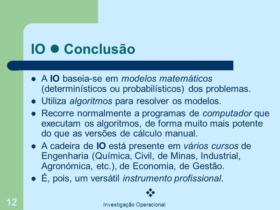 Investigação Operacional 12 IO Conclusão A IO baseia-se em modelos matemáticos (determinísticos ou probabilísticos) dos problemas. Utiliza algoritmos