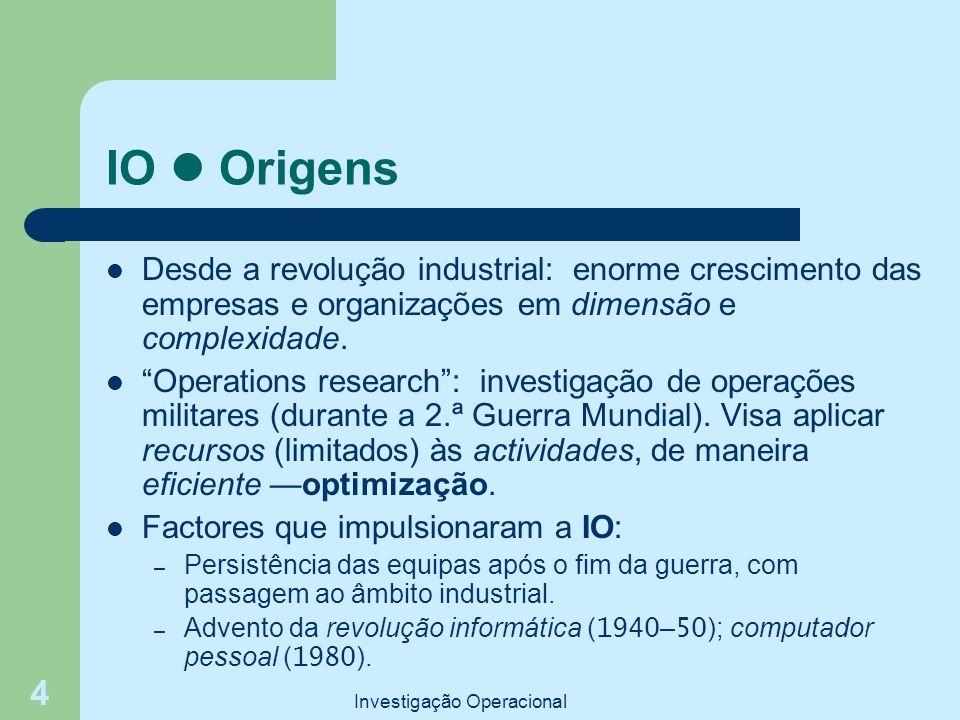 """Investigação Operacional 4 IO Origens Desde a revolução industrial: enorme crescimento das empresas e organizações em dimensão e complexidade. """"Operat"""