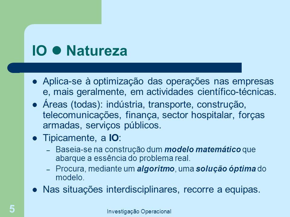 Investigação Operacional 5 IO Natureza Aplica-se à optimização das operações nas empresas e, mais geralmente, em actividades científico-técnicas. Área