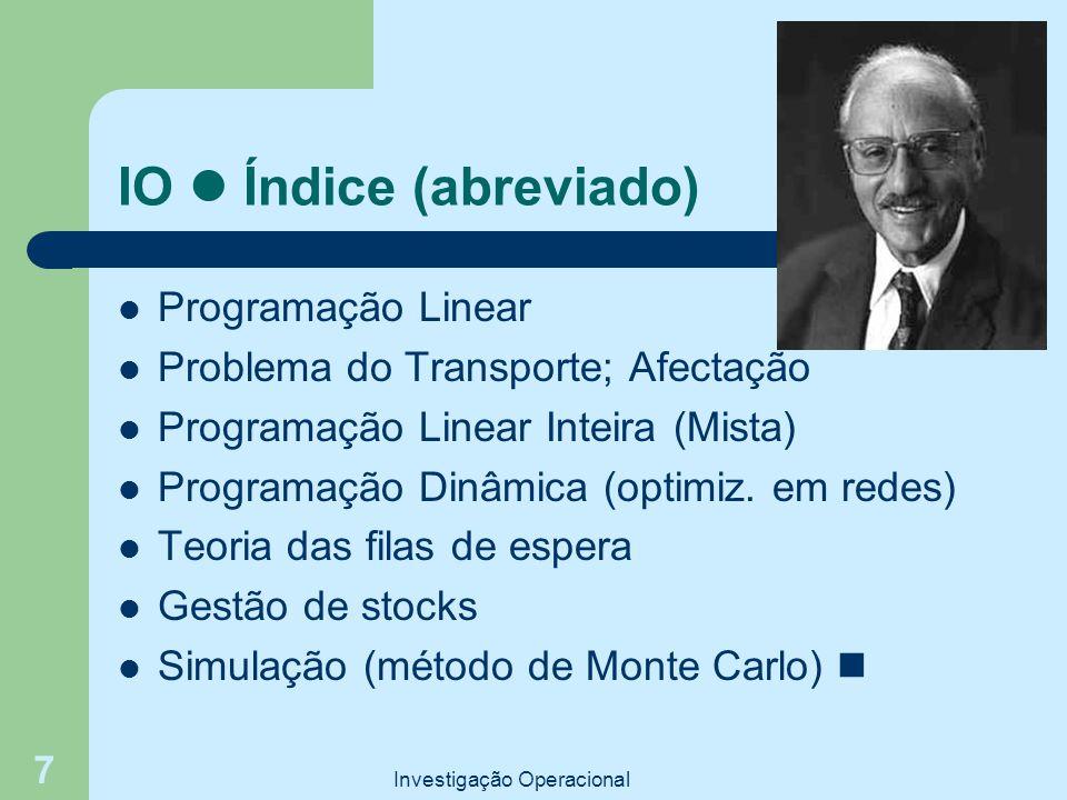 Investigação Operacional 7 IO Índice (abreviado) Programação Linear Problema do Transporte; Afectação Programação Linear Inteira (Mista) Programação Dinâmica (optimiz.
