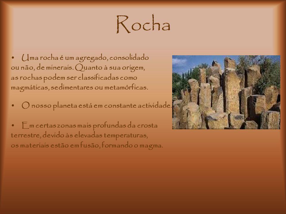 Rocha Uma rocha é um agregado, consolidado ou não, de minerais. Quanto à sua origem, as rochas podem ser classificadas como magmáticas, sedimentares o