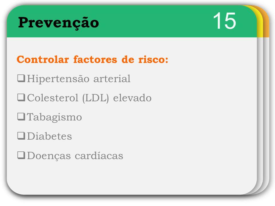 15 Controlar factores de risco:  Hipertensão arterial  Colesterol (LDL) elevado  Tabagismo  Diabetes  Doenças cardíacas Prevenção