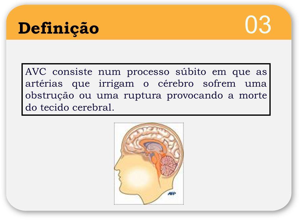 03 Definição AVC consiste num processo súbito em que as artérias que irrigam o cérebro sofrem uma obstrução ou uma ruptura provocando a morte do tecido cerebral.