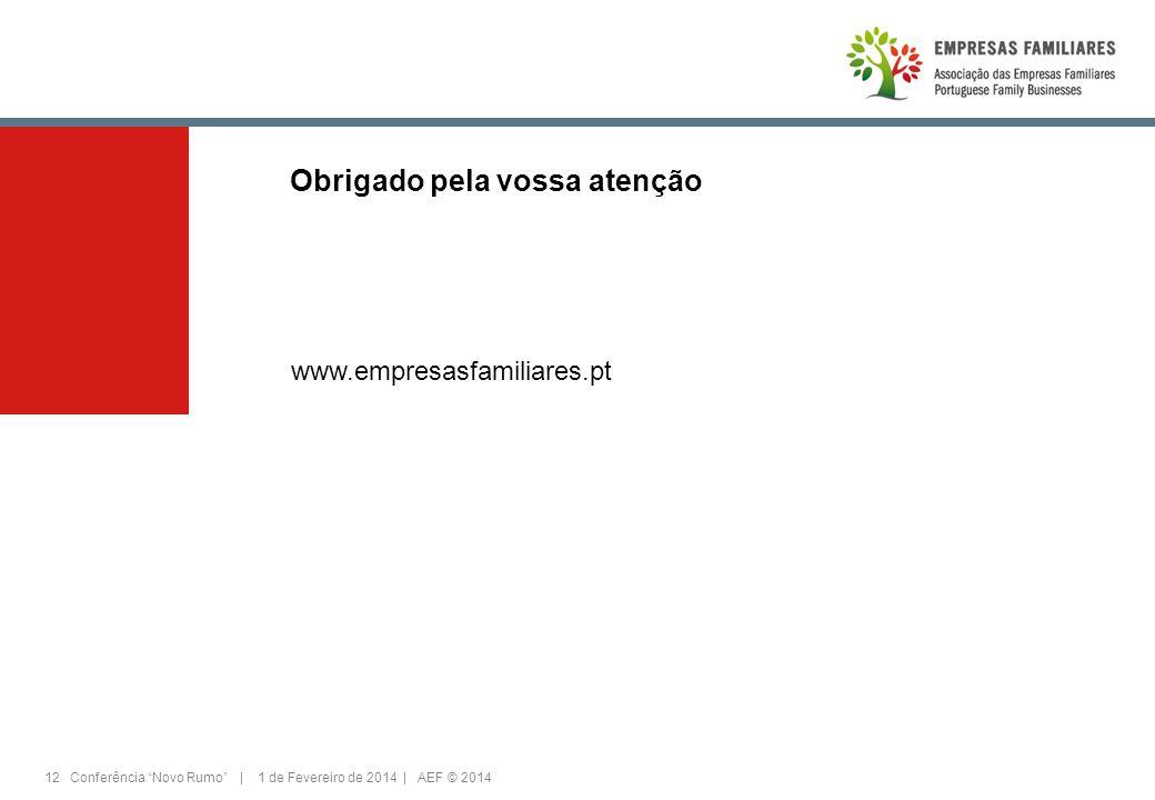 12 Conferência Novo Rumo | 1 de Fevereiro de 2014 | AEF © 2014 Obrigado pela vossa atenção www.empresasfamiliares.pt