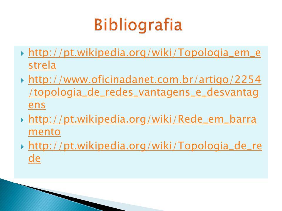  http://pt.wikipedia.org/wiki/Topologia_em_e strela http://pt.wikipedia.org/wiki/Topologia_em_e strela  http://www.oficinadanet.com.br/artigo/2254 /topologia_de_redes_vantagens_e_desvantag ens http://www.oficinadanet.com.br/artigo/2254 /topologia_de_redes_vantagens_e_desvantag ens  http://pt.wikipedia.org/wiki/Rede_em_barra mento http://pt.wikipedia.org/wiki/Rede_em_barra mento  http://pt.wikipedia.org/wiki/Topologia_de_re de http://pt.wikipedia.org/wiki/Topologia_de_re de