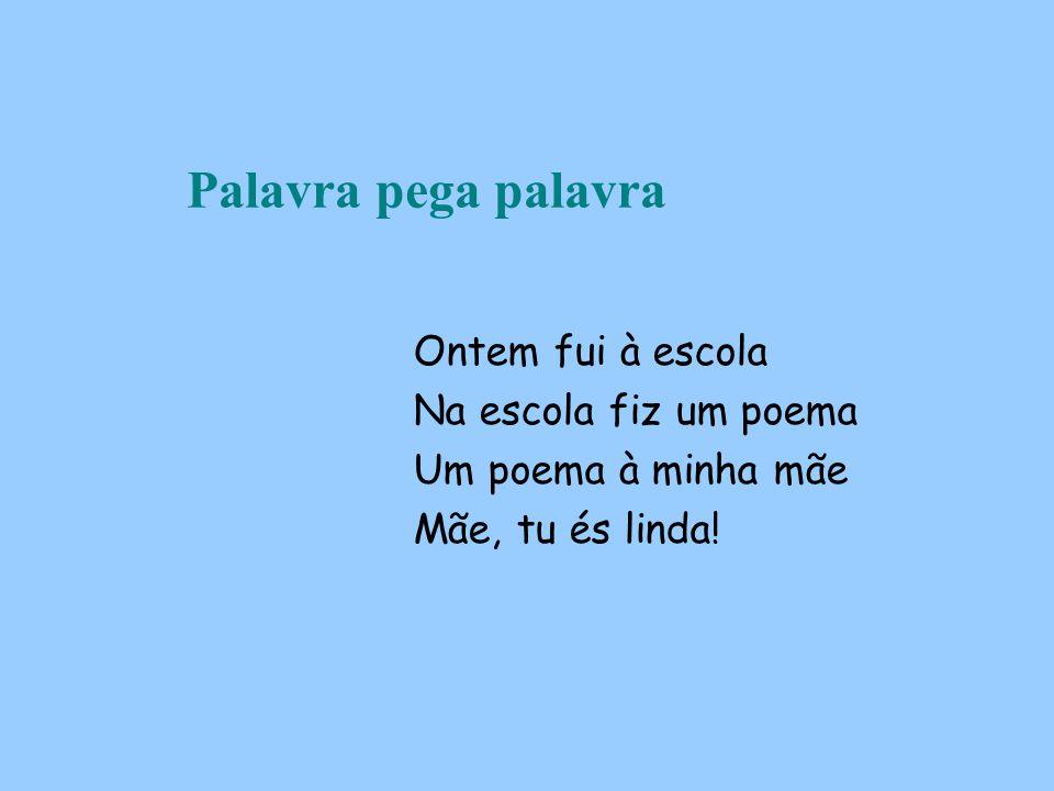 Palavra pega palavra Ontem fui à escola Na escola fiz um poema Um poema à minha mãe Mãe, tu és linda!