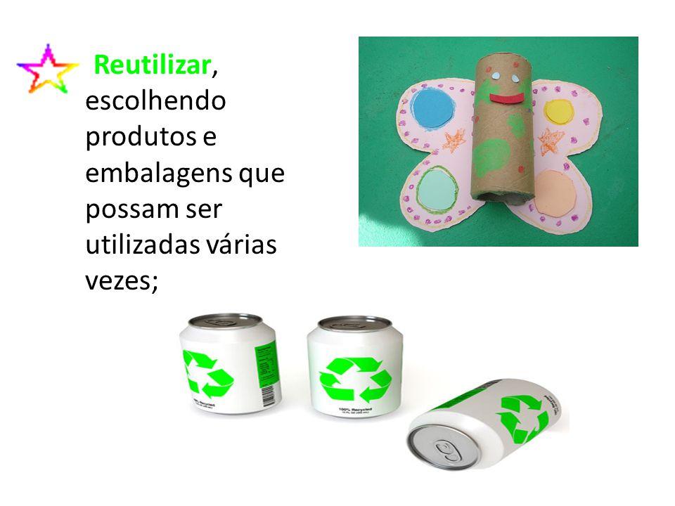 Reutilizar, escolhendo produtos e embalagens que possam ser utilizadas várias vezes;