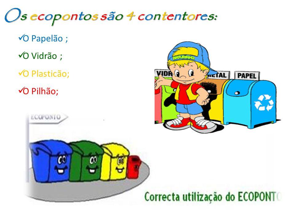 Os ecopontos são 4 contentores: O Papelão ; O Papelão ; O Vidrão ; O Vidrão ; O Plasticão; O Plasticão; O Pilhão; O Pilhão;