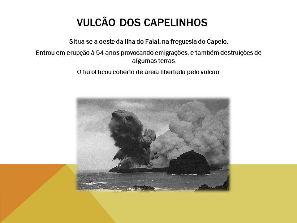 VULCÃO DOS CAPELINHOS Situa-se a oeste da ilha do Faial, na freguesia do Capelo. Entrou em erupção à 54 anos provocando emigrações, e também destruiçõ