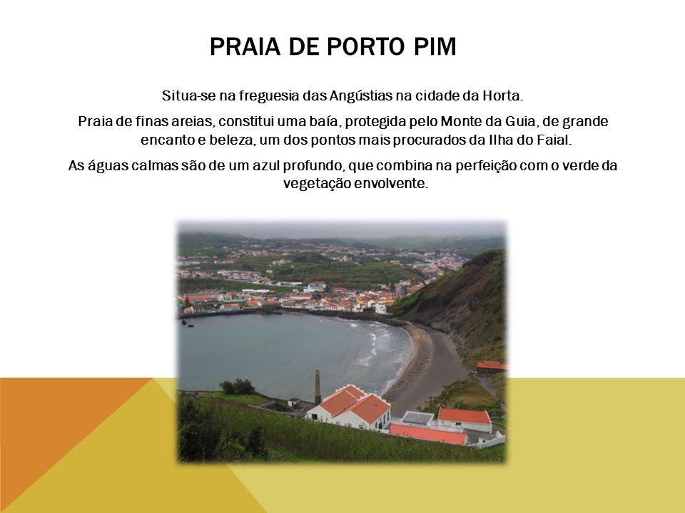 PRAIA DE PORTO PIM Situa-se na freguesia das Angústias na cidade da Horta. Praia de finas areias, constitui uma baía, protegida pelo Monte da Guia, de