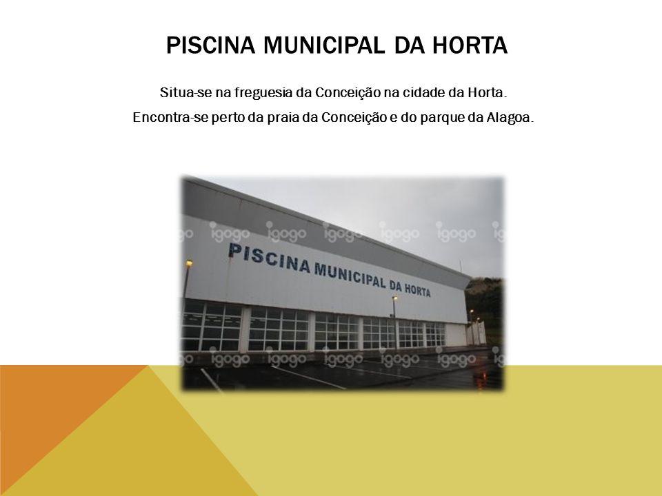 PISCINA MUNICIPAL DA HORTA Situa-se na freguesia da Conceição na cidade da Horta. Encontra-se perto da praia da Conceição e do parque da Alagoa.