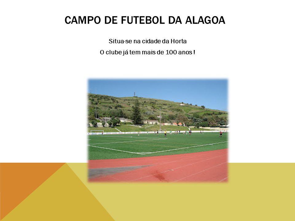 CAMPO DE FUTEBOL DA ALAGOA Situa-se na cidade da Horta O clube já tem mais de 100 anos !