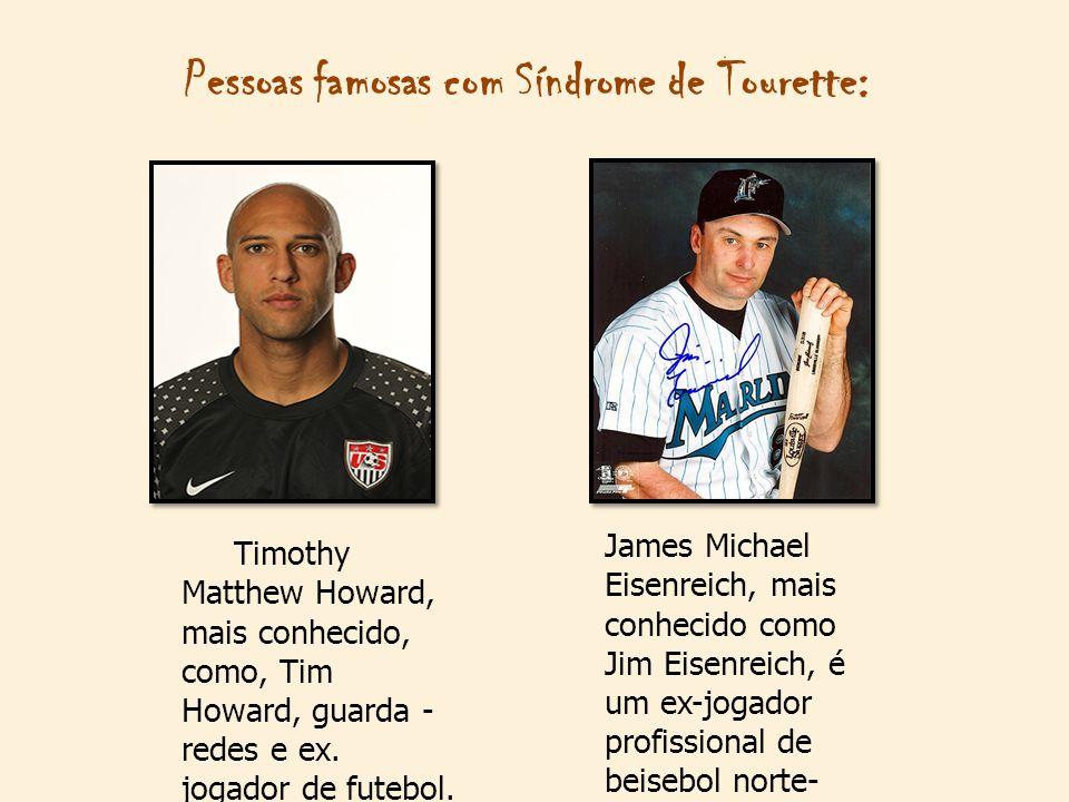 Pessoas famosas com Síndrome de Tourette: Timothy Matthew Howard, mais conhecido, como, Tim Howard, guarda - redes e ex. jogador de futebol. James Mic