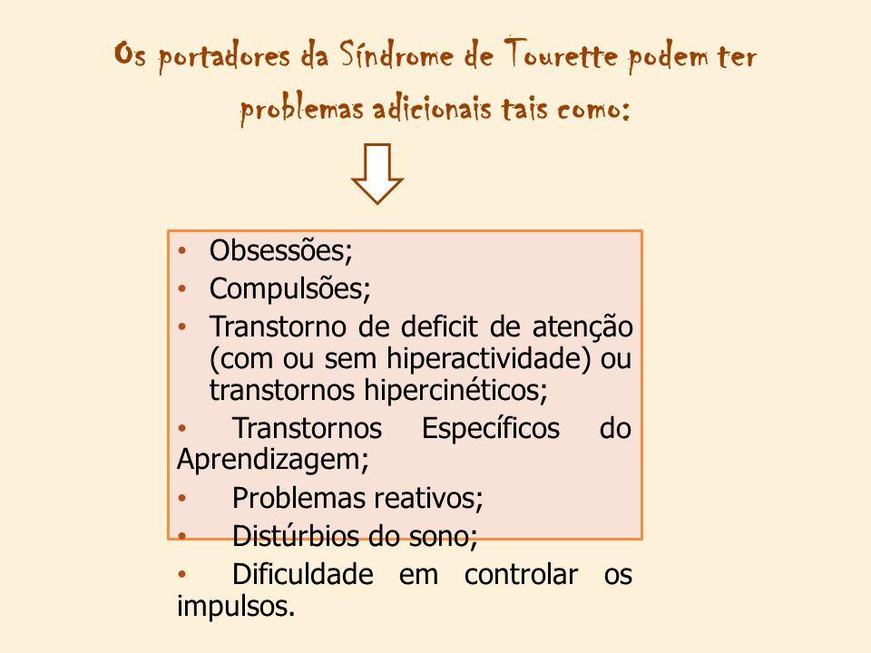 Os portadores da Síndrome de Tourette podem ter problemas adicionais tais como: Obsessões; Compulsões; Transtorno de deficit de atenção (com ou sem hiperactividade) ou transtornos hipercinéticos; Transtornos Específicos do Aprendizagem; Problemas reativos; Distúrbios do sono; Dificuldade em controlar os impulsos.