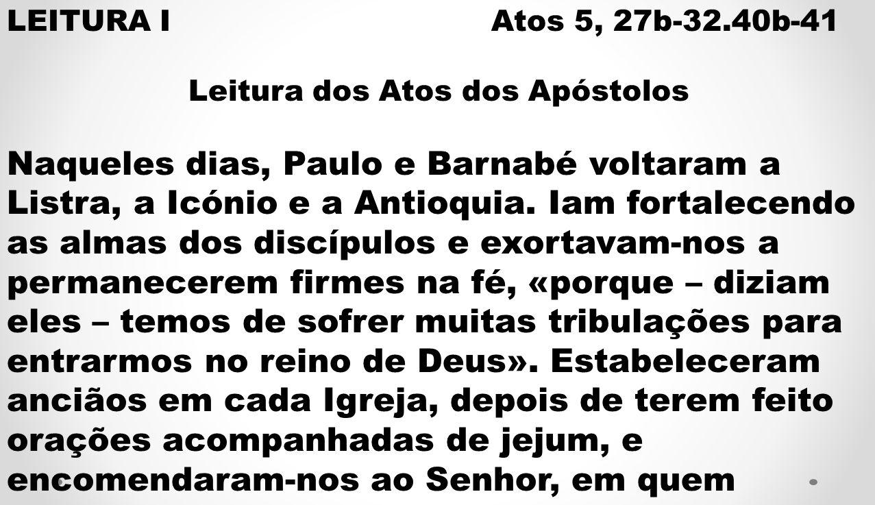 LEITURA I Atos 5, 27b-32.40b-41 Leitura dos Atos dos Apóstolos Naqueles dias, Paulo e Barnabé voltaram a Listra, a Icónio e a Antioquia. Iam fortalece